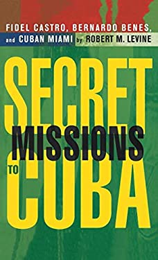 Secret Missions to Cuba: Fidel Castro, Bernardo Benes, and Cuban Miami 9780312239879