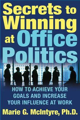 Secrets to Winning at Office Politics: How to Achieve Your Goals and Increase Your Influence at Work 9780312332181