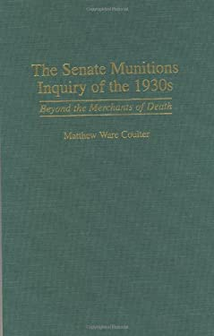 The Senate Munitions Inquiry of the 1930s: Beyond the Merchants of Death 9780313303944