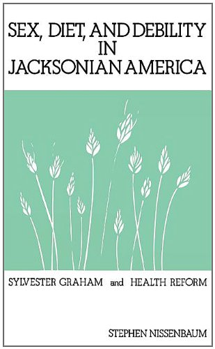 Sex, Diet, and Debility in Jacksonian America: Sylvester Graham and Health Reform 9780313214158
