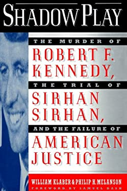 Shadow Play: The Murder of Robert F. Kennedy, the Trial of Sirhan Sirhan, and the Failure of American Justice 9780312153984