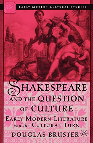 Shakespeare and the Question of Culture: Early Modern Literature and the Cultural Turn 9780312294397