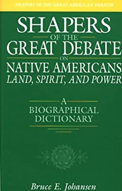 Shapers of the Great Debate on Native Americans--Land, Spirit, and Power: A Biographical Dictionary 9780313309410