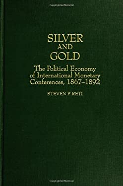 Silver and Gold: The Political Economy of International Monetary Conferences, 1867-1892 9780313304095