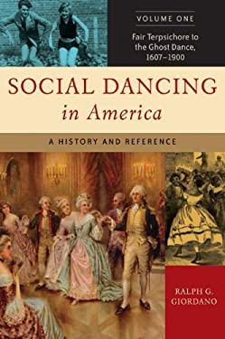 Social Dancing in America Volume One Fair Terpsichore to the Ghost Dance, 1607-1900: A History and Reference 9780313334030