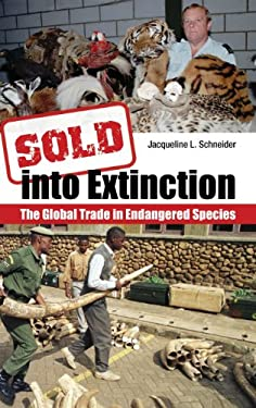 Sold Into Extinction: The Global Trade in Endangered Species 9780313359392