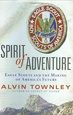 Spirit of Adventure: Eagle Scouts and the Making of America's Future 9780312378981