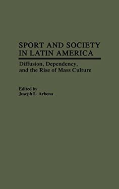 Sport and Society in Latin America: Diffusion, Dependency, and the Rise of Mass Culture 9780313247743