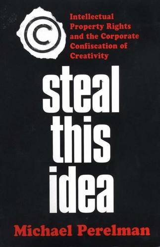 Steal This Idea: Intellectual Property Rights and the Corporate Confiscation of Creativity 9780312294083