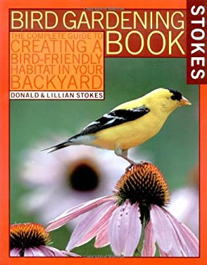Stokes Bird Gardening Book: The Complete Guide to Creating a Bird-Friendly Habitat in Your Backyard 9780316818360