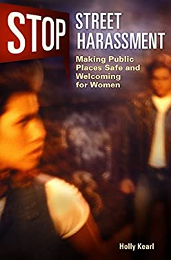 Stop Street Harassment: Making Public Places Safe and Welcoming for Women 9780313384967
