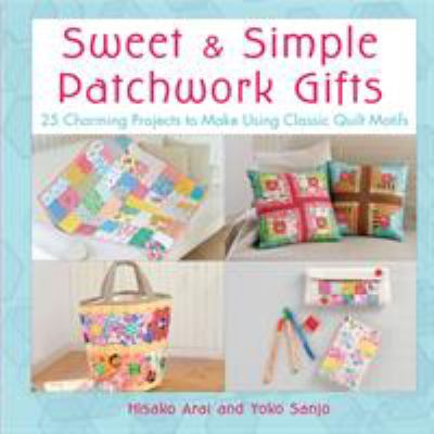Sweet & Simple Patchwork Gifts: 25 Charming Projects to Make Using Classic Quilt Motifs 9780312591366