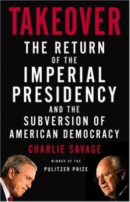 Takeover: The Return of the Imperial Presidency and the Subversion of American Democracy 9780316118040