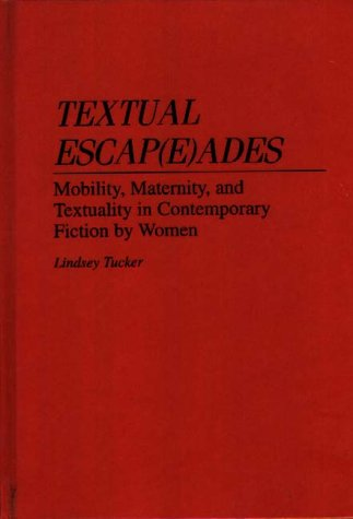 Textual Escap(e)Ades: Mobility, Maternity, and Textuality in Contemporary Fiction by Women 9780313291562