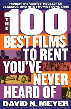 The 100 Best Films to Rent You've Never Heard of: Hidden Treasures, Neglected Classics, and Hits from By-Gone Eras 9780312150426