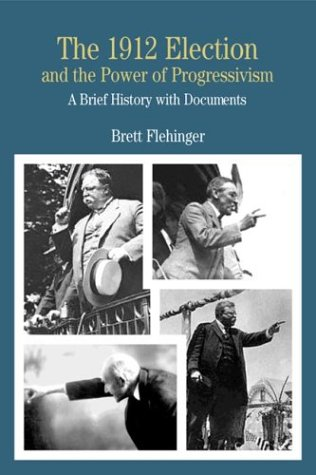 The 1912 Election and the Power of Progressivism: A Brief History with Documents 9780312260293