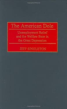 The American Dole: Unemployment Relief and the Welfare State in the Great Depression 9780313314001