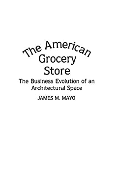 The American Grocery Store: The Business Evolution of an Architectural Space 9780313265204