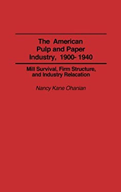 The American Pulp and Paper Industry, 1900-1940: Mill Survival, Firm Structure, and Industry Relocation 9780313273667