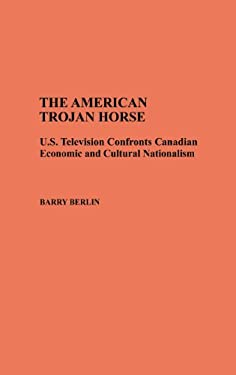 The American Trojan Horse: U.S. Television Confronts Canadian Economic and Cultural Nationalism 9780313275081