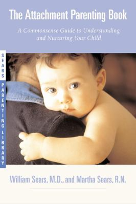 The Attachment Parenting Book: A Commonsense Guide to Understanding and Nurturing Your Baby 9780316778091