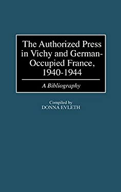 The Authorized Press in Vichy and German-Occupied France, 1940-1944: A Bibliography 9780313307843