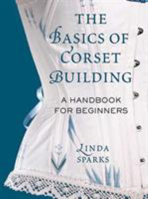 The Basics of Corset Building: A Handbook for Beginners 9780312535735