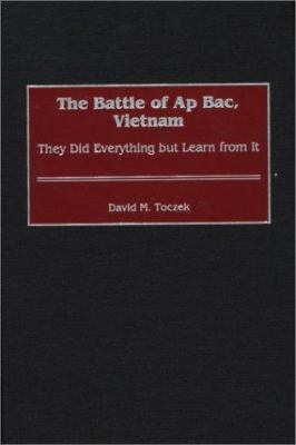 The Battle of AP Bac, Vietnam: They Did Everything But Learn from It 9780313316753