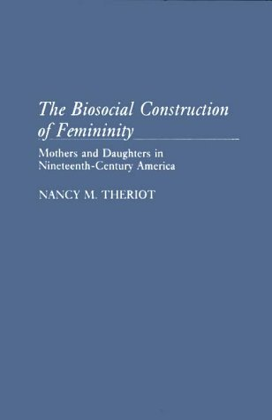 The Biosocial Construction of Femininity: Mothers and Daughters in Nineteenth-Century America 9780313254833