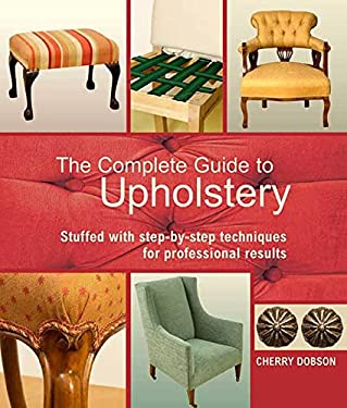 The Complete Guide to Upholstery: Stuffed with Step-By-Step Techniques for Professional Results 9780312383275