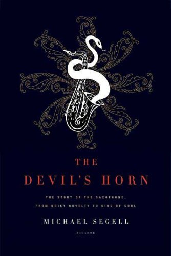 The Devil's Horn: The Story of the Saxophone, from Noisy Novelty to King of Cool 9780312425579