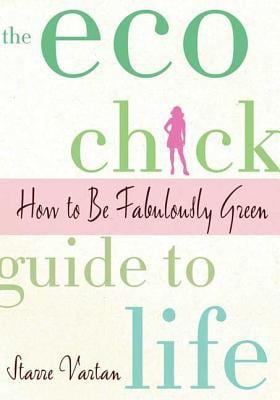 The Eco Chick Guide to Life: How to Be Fabulously Green 9780312378943