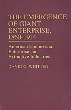 The Emergence of Giant Enterprise, 1860-1914: American Commercial Enterprise and Extractive Industries 9780313210891