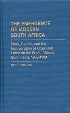 The Emergence of Modern South Africa: State, Capital, and the Incorporation of Organized Labor on the South African Gold Fields, 1902-1939 9780313231704