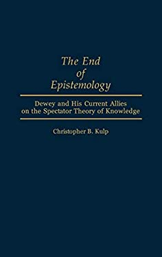 The End of Epistemology: Dewey and His Current Allies on the Spectator Theory of Knowledge 9780313285363