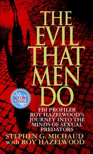 The Evil That Men Do: FBI Profiler Roy Hazelwood's Journey Into the Minds of Sexual Predators 9780312970604