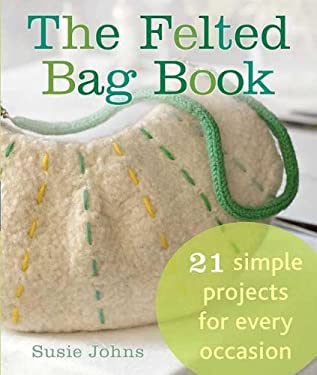 The Felted Bag Book: 21 Simple Projects for Every Occasion 9780312611538