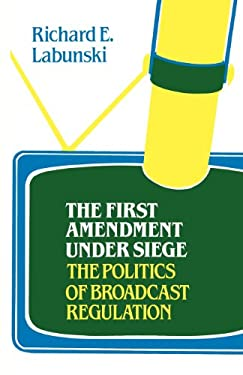 The First Amendment Under Siege: The Politics of Broadcast Regulation 9780313227561