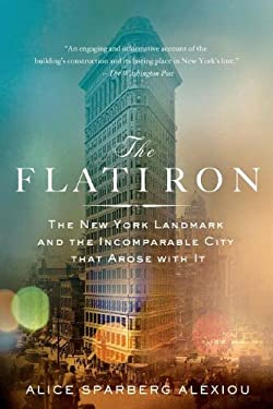 The Flatiron: The New York Landmark and the Incomparable City That Arose with It 9780312384685
