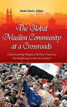 The Global Muslim Community at a Crossroads: Understanding Religious Beliefs, Practices, and Infighting to End the Conflict 9780313396977