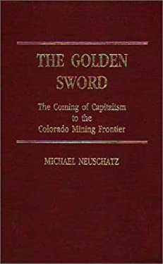 The Golden Sword: The Coming of Capitalism to the Colorado Mining Frontier 9780313251047