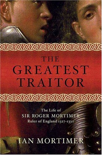 The Greatest Traitor: The Life of Sir Roger Mortimer, Ruler of England 1327-1330 9780312349417