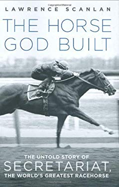 The Horse God Built: The Untold Story of Secretariat, the World's Greatest Racehorse 9780312367244