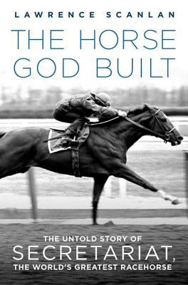 The Horse God Built: The Untold Story of Secretariat, the World's Greatest Racehorse 9780312382254
