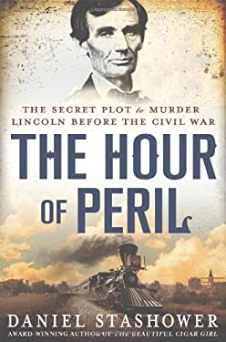 The Hour of Peril: The Secret Plot to Murder Lincoln Before the Civil War 9780312600228