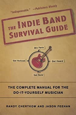The Indie Band Survival Guide: The Complete Manual for the Do-It-Yourself Musician 9780312377687