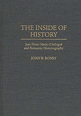 The Inside of History: Jean Henri Merle D'Aubign Degreesd'e and Romantic Historiography 9780313288074