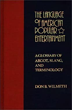 The Language of American Popular Entertainment: A Glossary of Argot, Slang, and Terminology 9780313224973