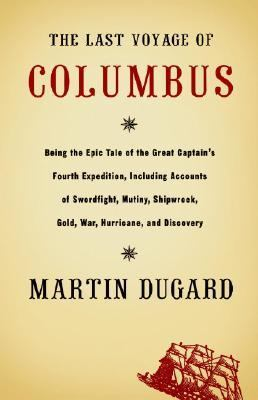 The Last Voyage of Columbus: Being the Epic Tale of the Great Captain's Fourth Expedition, Including Accounts of Swordfight, Mutiny, Shipwreck, Gol 9780316828833