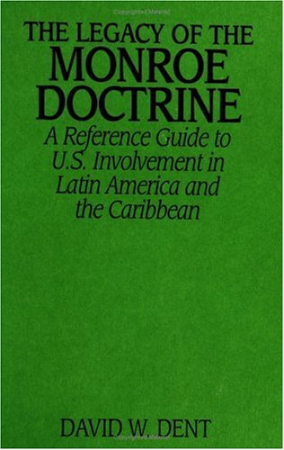 The Legacy of the Monroe Doctrine: A Reference Guide to U.S. Involvement in Latin America and the Caribbean 9780313301094